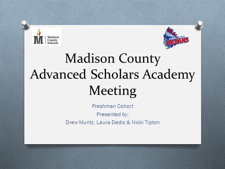 Madison County Advanced Scholars Academy Meeting Freshman Cohort Presented by: Drew Muntz, Laura Dedic & Nicki Tipton.