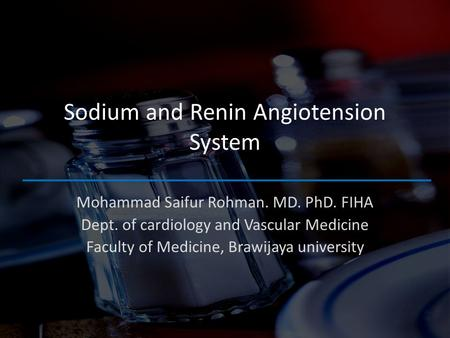 Sodium and Renin Angiotension System Mohammad Saifur Rohman. MD. PhD. FIHA Dept. of cardiology and Vascular Medicine Faculty of Medicine, Brawijaya university.