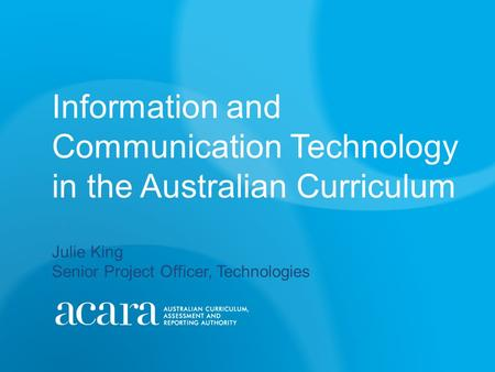 Information and Communication Technology in the Australian Curriculum Julie King Senior Project Officer, Technologies.