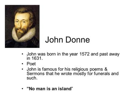 John Donne John was born in the year 1572 and past away in 1631. Poet John is famous for his religious poems & Sermons that he wrote mostly for funerals.