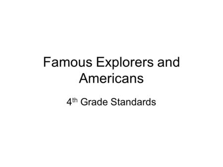 Famous Explorers and Americans 4 th Grade Standards.