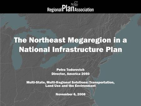 The Northeast Megaregion in a National Infrastructure Plan Petra Todorovich Director, America 2050 Multi-State, Multi-Regional Solutions: Transportation,