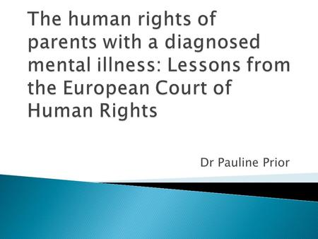 Dr Pauline Prior. European Convention on Human Rights (ECHR) agreed in 1953  Protection from arbitrary or unnecessary interference by government in the.