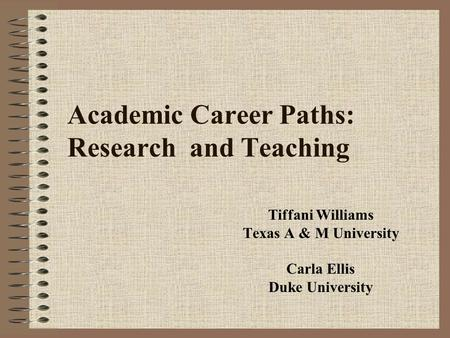 Academic Career Paths: Research and Teaching Tiffani Williams Texas A & M University Carla Ellis Duke University.