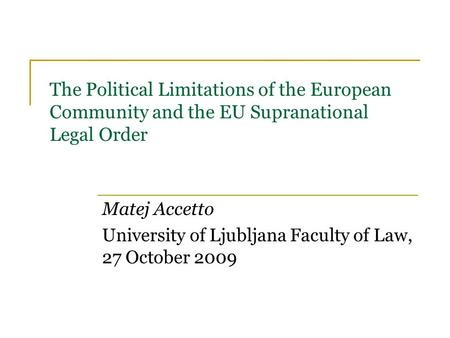 The Political Limitations of the European Community and the EU Supranational Legal Order Matej Accetto University of Ljubljana Faculty of Law, 27 October.
