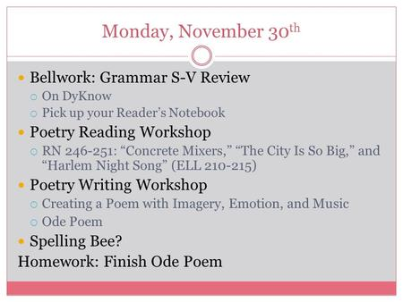 "Monday, November 30 th Bellwork: Grammar S-V Review  On DyKnow  Pick up your Reader's Notebook Poetry Reading Workshop  RN 246-251: ""Concrete Mixers,"""