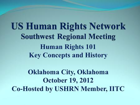 Human Rights 101 Key Concepts and History Oklahoma City, Oklahoma October 19, 2012 Co-Hosted by USHRN Member, IITC.