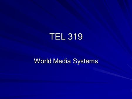 TEL 319 World Media Systems. The two main questions <strong>of</strong> this course: What makes countries and their media different? What makes them different along the.
