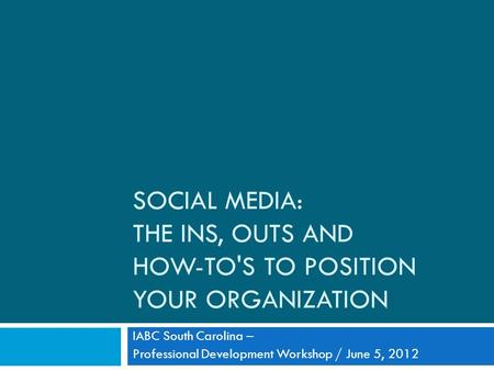 SOCIAL MEDIA: THE INS, OUTS AND HOW-TO'S TO POSITION YOUR ORGANIZATION IABC South Carolina – Professional Development Workshop / June 5, 2012.