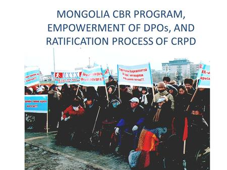 MONGOLIA CBR PROGRAM, EMPOWERMENT OF DPOs, AND RATIFICATION PROCESS OF CRPD.