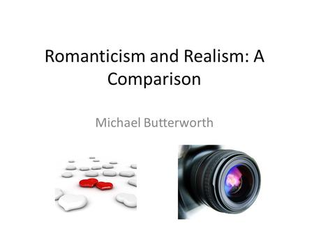 Romanticism and Realism: A Comparison Michael Butterworth.