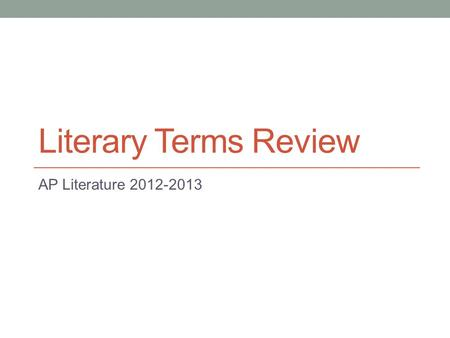 Literary Terms Review AP Literature 2012-2013. Overview This is not a conclusive list of literary terms for AP Literature; students should be familiar.