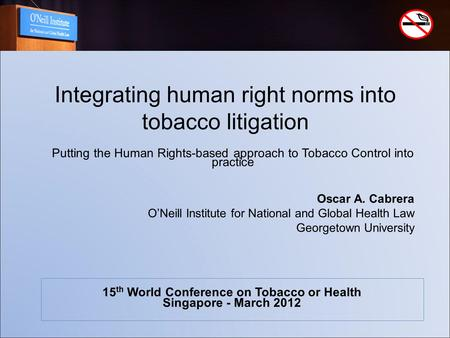 Integrating human right norms into tobacco litigation Oscar A. Cabrera O'Neill Institute for National and Global Health Law Georgetown University 15 th.