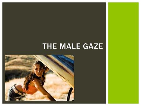 THE MALE GAZE.  Definition: When a viewer imposes their unwanted or objectifying gaze upon an image  The Male Gaze is an unequal power relationship.