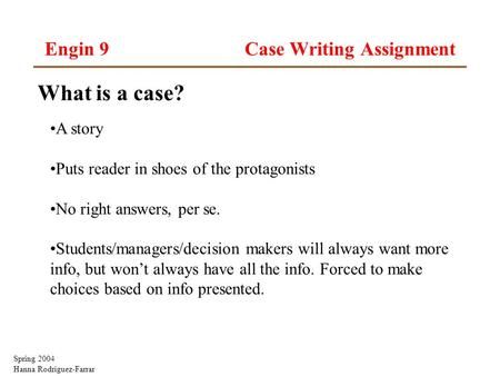 Spring 2004 Hanna Rodriguez-Farrar Engin 9 Case Writing Assignment What is a case? A story Puts reader in shoes of the protagonists No right answers, per.