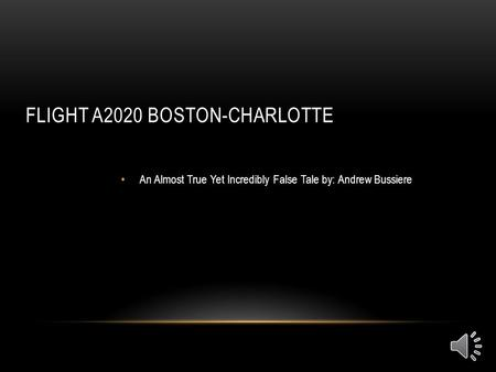 FLIGHT A2020 BOSTON-CHARLOTTE An Almost True Yet Incredibly False Tale by: Andrew Bussiere.