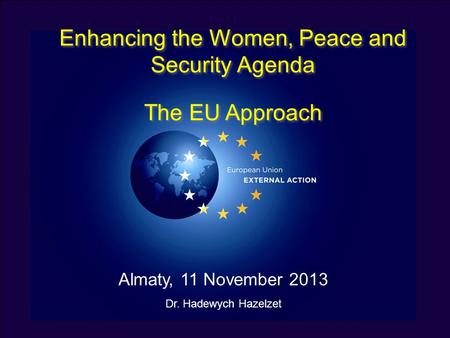 Enhancing the Women, Peace and Security Agenda The EU Approach Enhancing the Women, Peace and Security Agenda The EU Approach Almaty, 11 November 2013.