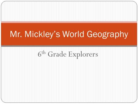 6 th Grade Explorers Mr. Mickley's World Geography.