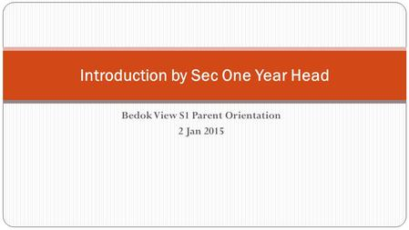 Bedok View S1 Parent Orientation 2 Jan 2015 Introduction by Sec One Year Head.