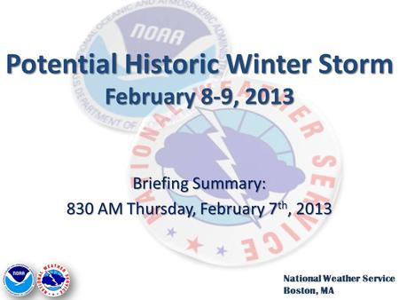 Potential Historic Winter Storm February 8-9, 2013 Briefing Summary: 830 AM Thursday, February 7 th, 2013 National Weather Service Boston, MA.