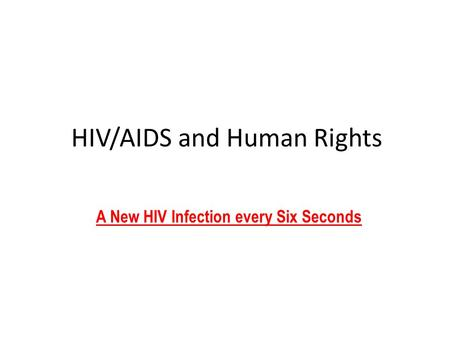 HIV/AIDS and Human Rights A New HIV Infection every Six Seconds.