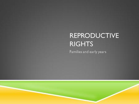 REPRODUCTIVE RIGHTS Families and early years. INTRODUCTORY QUESTIONS  The first and most basic question posed towards parents and their children is whether.