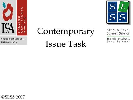 Contemporary Issue Task ©SLSS 2007. Contemporary Issue Task Purpose To provide student with opportunity to: Conduct an investigation Develop skills of.