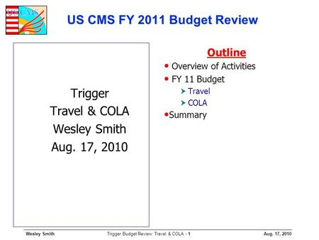 Wesley SmithAug. 17, 2010 Trigger Budget Review: Travel & COLA - 1 US CMS FY 2011 Budget Review Trigger Travel & COLA Wesley Smith Aug. 17, 2010 Outline.
