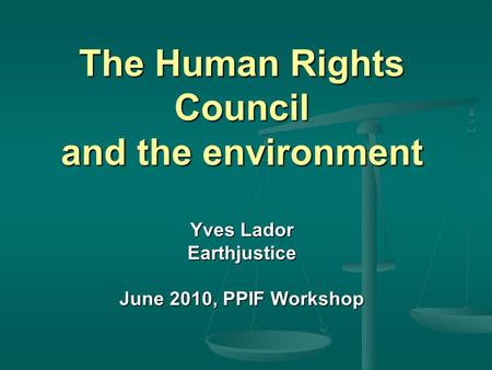 The Human Rights Council and the environment Yves Lador Earthjustice June 2010, PPIF Workshop.