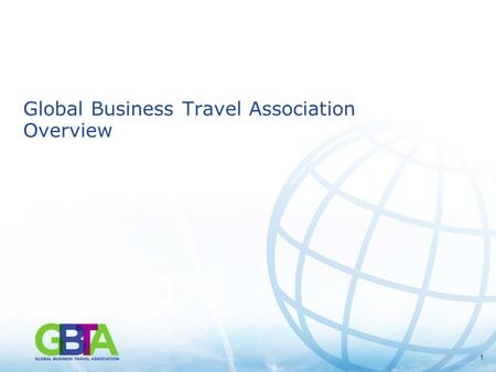 11 Global Business Travel Association Overview. 2 Global Business Travel Association Overview GBTA is the world's premier business travel and meetings.