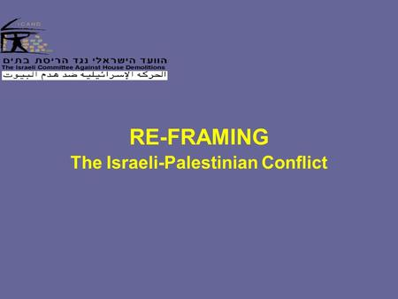 RE-FRAMING The Israeli-Palestinian Conflict. Why Should This Conflict Matter To Us? The conflict is emblematic -- In the Muslim world -- In the global.