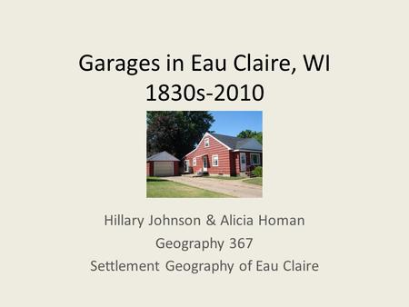 Garages in Eau Claire, WI 1830s-2010 Hillary Johnson & Alicia Homan Geography 367 Settlement Geography of Eau Claire.