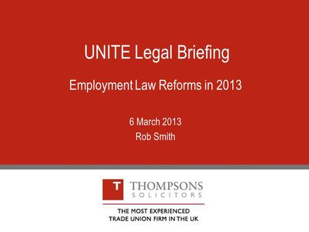 UNITE Legal Briefing Employment Law Reforms in 2013 6 March 2013 Rob Smith.