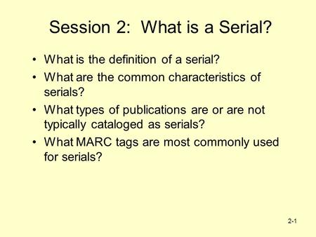 2-1 Session 2: What is a Serial? What is the definition of a serial? What are the common characteristics of serials? What types of publications are or.