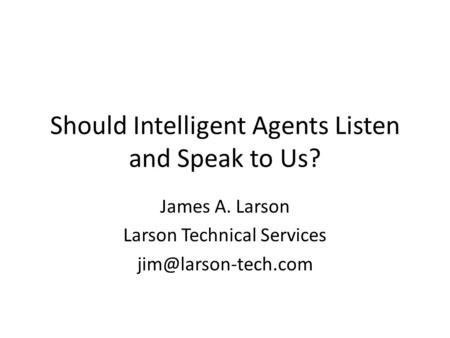 Should Intelligent Agents Listen and Speak to Us? James A. Larson Larson Technical Services