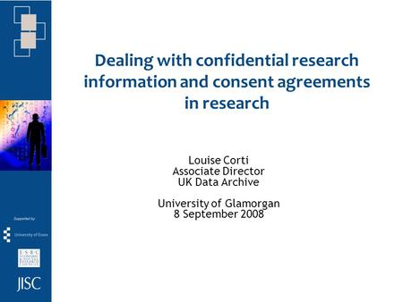 Dealing with confidential research information and consent agreements in research Louise Corti Associate Director UK Data Archive University of Glamorgan.