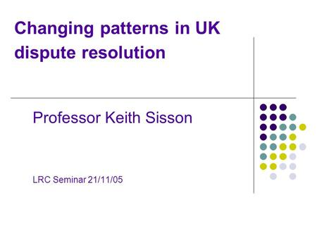 Changing patterns in UK dispute resolution Professor Keith Sisson LRC Seminar 21/11/05.