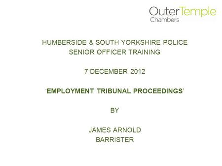 HUMBERSIDE & SOUTH YORKSHIRE POLICE SENIOR OFFICER TRAINING 7 DECEMBER 2012 'EMPLOYMENT TRIBUNAL PROCEEDINGS' BY JAMES ARNOLD BARRISTER.
