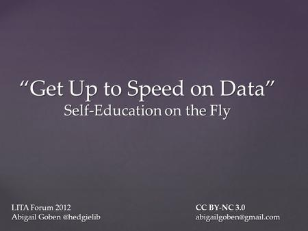 "LITA Forum 2012CC BY-NC 3.0 Abigail Goben ""Get Up to Speed on Data"" Self-Education on the Fly."