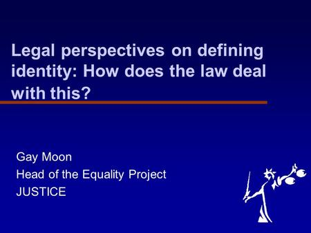 Legal perspectives on defining identity: How does the law deal with this? Gay Moon Head of the Equality Project JUSTICE.