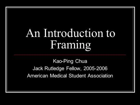 An Introduction to Framing Kao-Ping Chua Jack Rutledge Fellow, 2005-2006 American Medical Student Association.
