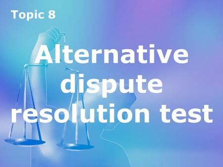 Topic 8 Alternative dispute resolution test Topic 8 Alternative dispute resolution test.
