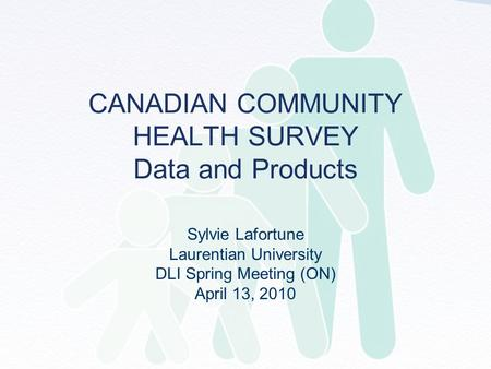 CANADIAN COMMUNITY HEALTH SURVEY Data and Products Sylvie Lafortune Laurentian University DLI Spring Meeting (ON) April 13, 2010.