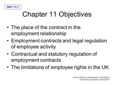 Human Resource Management, 4th Edition © Pearson Education Limited 2004 OHT 11.1 Chapter 11 Objectives The place of the contract in the employment relationship.