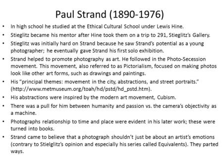Paul Strand (1890-1976) In high school he studied at the Ethical Cultural School under Lewis Hine. Stieglitz became his mentor after Hine took them on.