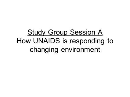Study Group Session A How UNAIDS is responding to changing environment.