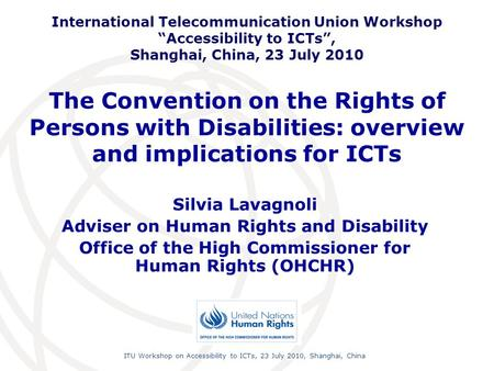 International Telecommunication Union ITU Workshop on Accessibility to ICTs, 23 July 2010, Shanghai, China The Convention on the Rights of Persons with.