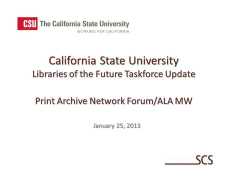 California State University Libraries of the Future Taskforce Update Print Archive Network Forum/ALA MW January 25, 2013.