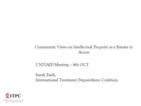 Community Views on Intellectual Property as a Barrier to Access UNITAID Meeting – 4th OCT Sarah Zaidi, International Treatment Preparedness Coalition.