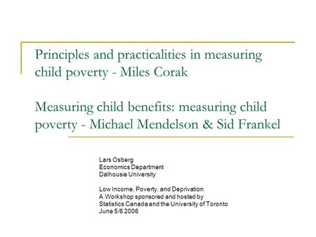Principles and practicalities in measuring child poverty - Miles Corak Measuring child benefits: measuring child poverty - Michael Mendelson & Sid Frankel.